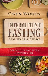 Intermittent Fasting For Beginners Guide: Lose Weight In 30 Days While Eating The Food You Love