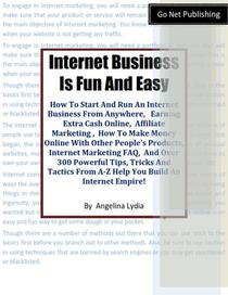 Internet Business Is Fun and Easy. How To Start And Run An Internet Business  From Anywhere.