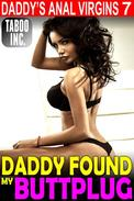 Daddy Found My Butt Plug : Daddy's Anal Virgins 7 (Incest Taboo Anal Virgin Daddy Daughter First Time Creampie Rough Sex Family Sex Incest Erotica Taboo Fuck Erotica)