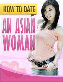 How to Date an Asian Woman: How to Successfully Get Beautiful Asian Women to Desire YOU