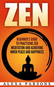 Zen: Beginner's Guide to Practicing Zen Meditation and Achieving Inner Peace and Happiness