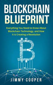 Blockchain Blueprint: Guide to Everything You Need to Know About Blockchain Technology and How it is Creating a Revolution