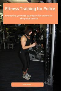 Fitness Training for Police - Everything you need to prepare your fitness for a career in the police service
