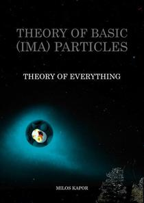 Theory of Basic (IMA) Particles - Theory of Everything