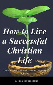 How to Live a Successful Christian Life, Grow in Your Walk with God and Overcome suffering