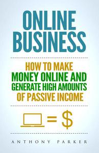 Online Business: How To Make Money Online and Generate High Amounts of Passive Income