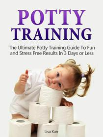 Potty Training: The Ultimate Potty Training Guide To Fun and Stress Free Results In 3 Days or Less