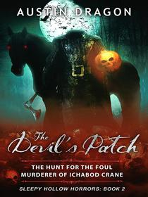 The Devil's Patch (Sleepy Hollow Horrors, Book 2): The Hunt For the Foul Murderer of Ichabod Crane