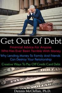 Get Out of Debt: Financial Advice for Anyone Who has Ever Been Terrible With Money; Why Lending Money to Family and Friends Can Destroy Your Relationship; Creative Ways to Pay Off Credit Card Debt
