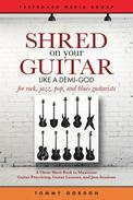 Shred on Your Guitar Like a Demi-God: A Cheat Sheet Book to Maximize Guitar Practicing, Guitar Lessons, and Jam Sessions