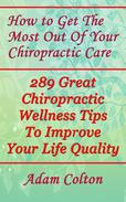 How to Get The Most Out Of Your Chiropractic Care: 289 Great Chiropractic Wellness Tips To Improve Your Life Quality