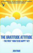 "The Gratitude Attitude - The First ""How to be Happy"" Key"