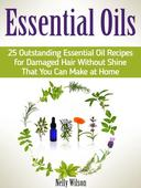 Essential Oils: 25 Outstanding Essential Oil Recipes for Damaged Hair Without Shine That You Can Make at Home