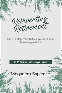 Reinventing Retirement: How To Make Your Golden Years Fulfilling, Rewarding And Fun