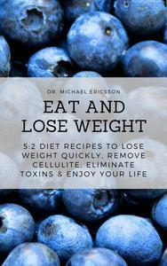 Eat and Lose Weight: 5:2 Diet Recipes to Lose Weight Quickly, Remove Cellulite, Eliminate Toxins & Enjoy Your Life
