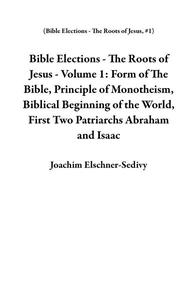 Bible Elections - The Roots of Jesus - Volume 1: Form of The Bible, Principle of Monotheism, Biblical Beginning of the World, First Two Patriarchs Abraham and Isaac