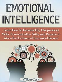 Emotional Intelligence: Learn How to Increase EQ, Interpersonal Skills, Communication Skills, and Become a More Productive and Successful Person!