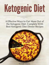 Ketogenic Diet: 8 Effective Ways to Get More Out of the Ketogenic Diet. Complete With Best Ketogenic Diet Dinner Recipes