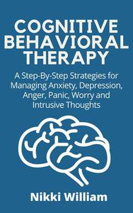 Cognitive Behavioral Therapy: A Step-By-Step Strategies for Managing Anxiety, Depression, Anger, Panic, Worry and Intrusive Thoughts