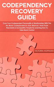Codependency Recovery Guide: Cure your Codependent Personality & Relationships with this No More Codependence User Manual, Heal from Narcissists & Sociopathic People, Learning How to Take Back Control