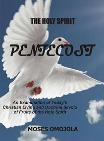 The Holy Spirit: Pentecost - An Examination of Today's Christian Living and Doctrine devoid Of Fruits of the Holy Spirit