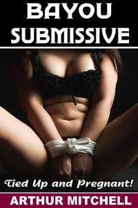 Bayou Submissive: Tied Up and Pregnant!