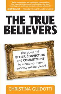 The True Believers: The Power Of Belief, Conviction And Commitment To Create Your Own Success Masterpiece!
