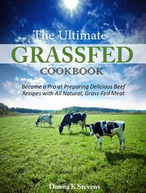 The Ultimate Grassfed Cookbook Become a Pro at Preparing Delicious Beef Recipes with All Natural, Grass-Fed Meat