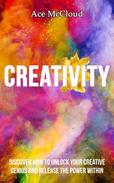 Creativity: Discover How To Unlock Your Creative Genius And Release The Power Within