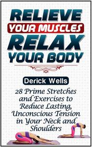 Relive Your Muscles, Relax Your Body: 28 Prime Stretches and Exercises to Reduce Lasting, Unconscious Tension in Your Neck and Shoulders