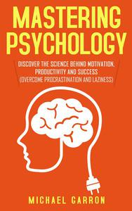Mastering Psychology: Discover the Science behind Motivation, Productivity and Success (Overcome Procrastination and Laziness)