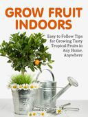 Grow Fruit Indoors: Easy to Follow Tips for Growing Tasty Tropical Fruits in Any Home, Anywhere