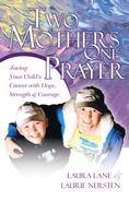 Two Mothers One Prayer: Facing Your Child's Cancer with Hope, Strength, and Courage