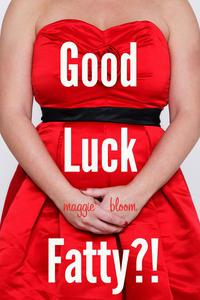 Good Luck, Fatty?!