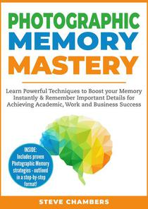 Photographic Memory Mastery: Learn Powerful Techniques to Boost your Memory Instantly & Remember Important Details for Achieving Academic, Work and Business Success