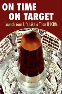 On Time On Target- Launch your life like a Titan II ICBM