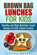 Brown Bag Lunches for Kids: Healthy and High-Nutrition Lunch Recipes for Kids' School Lunches