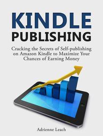 Kindle Publishing: Cracking the Secrets of Self-publishing on Amazon Kindle to Maximize Your Chances of Earning Money
