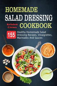 Homemade Salad Dressing Cookbook: 155 Healthy Homemade Salad Dressing Recipes, Vinaigrettes, Marinades And Sauces