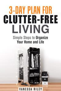 3-Day Plan for Clutter-Free Living: Simple Steps to Organize Your Home and Life