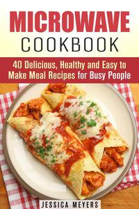 Microwave Cookbook: 40 Delicious, Healthy and Easy to Make Meal Recipes for Busy People