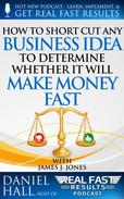 How to Short-Cut Any Business Idea to Determine Whether It Will Make Money Fast