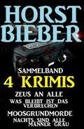Sammelband 4 Horst Bieber Krimis: Zeus an alle / Was bleibt ist das Verbrechen / Moosgrundmorde / Nachts sind alle Männer grau