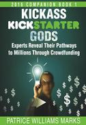 Kickass Kickstarter Gods: Experts Reveal Their Pathways to Millions Through Crowdfunding