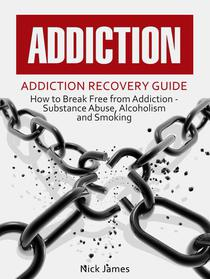 Addiction: Addiction Recovery Guide: How to Break Free from Addiction - Substance Abuse, Alcoholism and Smoking