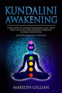 Kundalini Awakening: Learn How to Expand Your Mind, Heal Your Body and Feel More Relaxed Through Chakra Meditation (Includes Practical Exercises)