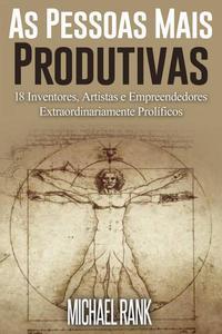As Pessoas Mais Produtivas: 18 Inventores, Artistas e Empreendedores Extraordinariamente Prolíficos