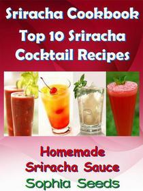 Sriracha Cookbook - Top 10 Sriracha Cocktail Recipes with Homemade Sriracha Sauce