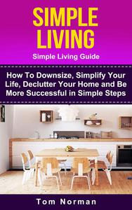 Simple Living: Simple Living Guide: How To Downsize, Simplify Your Life, Declutter Your Home and Be More Successful In Simple Steps