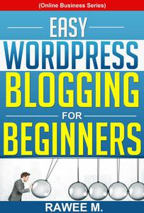 Easy WordPress Blogging For Beginners: A Step-by-Step Guide to Create a WordPress Website, Write What You Love, and Make Money, From Scratch!